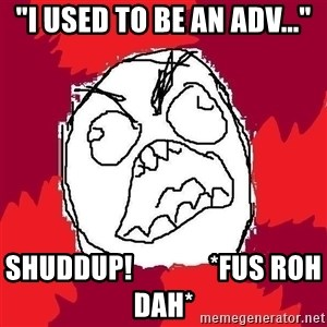 "Rage FU - ""I used to be an adv..."" SHUDDUP!              *FUS ROH DAH*"