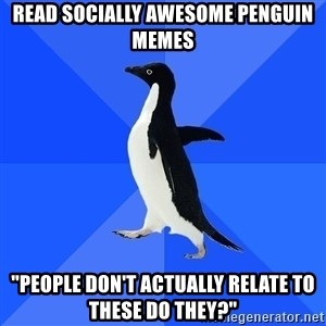 "Socially Awkward Penguin - READ SOCIALLY AWESOME PENGUIN MEMES ""people don't actually relate to these do they?"""