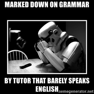 Sad Trooper - marked down on grammar by tutor that barely speaks english