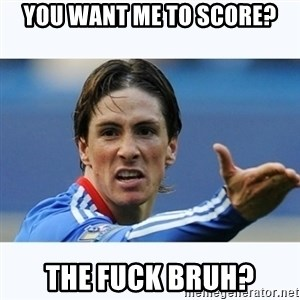 Fernando Torres - You want me to score? THe fuck bruh?