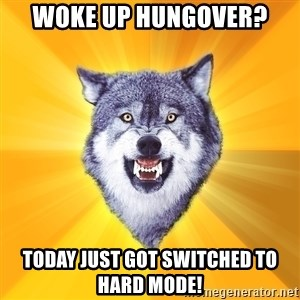 Courage Wolf - Woke up hungover? Today just got switched to hard mode!