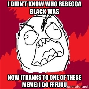 Rage FU - i didn't know who rebecca black was now (thanks to one of these meme) i do fffuuu