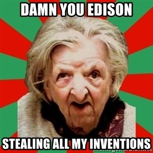 Crazy Old Lady - DAMN YOU EDISON STEALING ALL MY INVENTIONS
