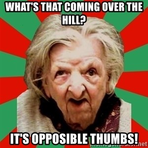 Crazy Old Lady - WHAT'S THAT COMING OVER THE HILL? IT'S OPPOSIBLE THUMBS!