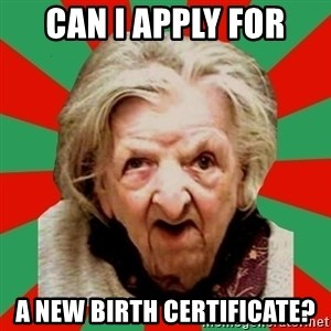 Crazy Old Lady - CAN I APPLY FOR A NEW BIRTH CERTIFICATE?