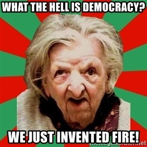 Crazy Old Lady - WHAT THE HELL IS DEMOCRACY? WE JUST INVENTED FIRE!