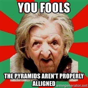 Crazy Old Lady - YOU FOOLS THE PYRAMIDS AREN'T PROPERLY ALLIGNED
