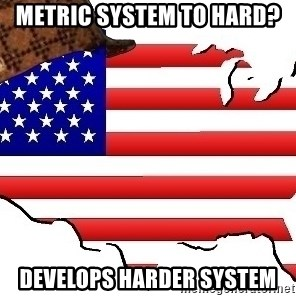 Scumbag America - Metric system to hard? develops harder system