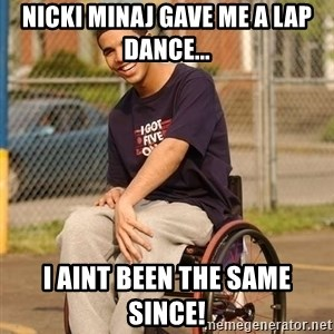 Drake Wheelchair - Nicki Minaj gave me a lap dance... I aint been the same since!