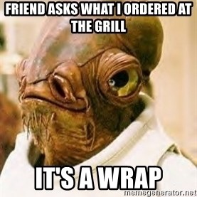 Ackbar - Friend asks what i ordered at the grill it's a wrap