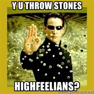 neo - Y u throw stones highfeelians?