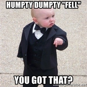"gangster baby - Humpty Dumpty ""fell"" You got that?"