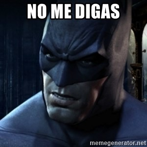 Are you serious Batman - no me digas