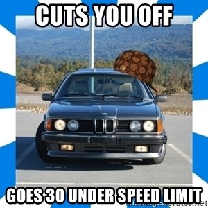 Scumbag BMW - cuts you off goes 30 under speed limit