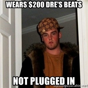 Scumbag Steve - Wears $200 dre's Beats not plugged in