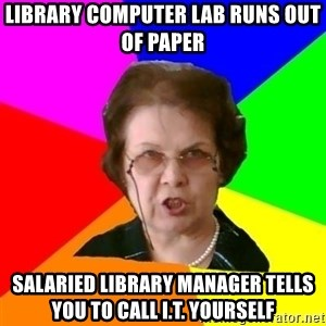 teacher - library computer lab runs out of paper Salaried library manager tells you to call i.t. yourself