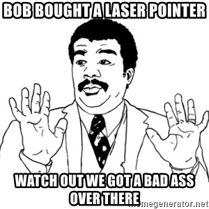AY SI - Bob bought a laser pointer watch out we got a bad ass over there