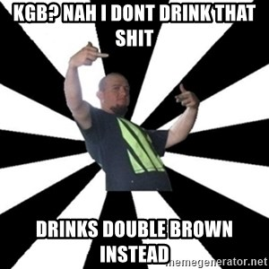 New Zealand's Boss - KGB? nah I dont drink that shit drinks double brown instead