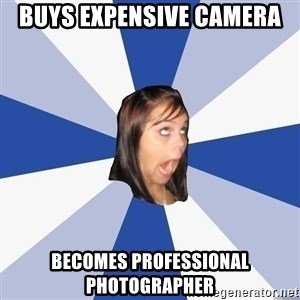 Annoying Facebook Girl - BUYS EXPENSIVE CAMERA BECOMES PROFESSIONAL PHOTOGRAPHER