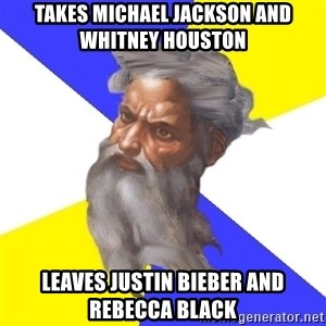 God - takes michael jackson and whitney houston leaves justin bieber and rebecca black