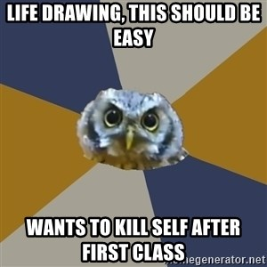 Art Newbie Owl - Life drawing, this should be easy wants to kill self after first class