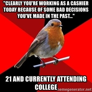 "Retail Robin - ""clearly you're working as a cashier today because of some bad decisions you've made in the past..."" 21 and currently attending college"