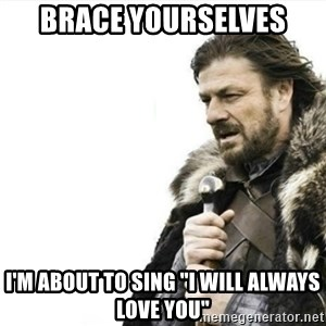 """Prepare yourself - brace yourselves i'm about to sing """"I Will Always Love YOU"""""""