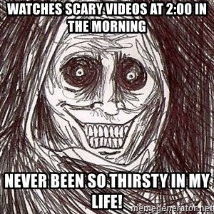 Shadowlurker - watches scary videos at 2:00 in the morning never been so thirsty in my life!