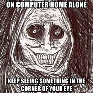 Shadowlurker - on computer home alone keep seeing something in the corner of your eye
