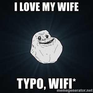 Forever Alone - I LOve my wife typo, wifi*