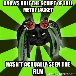 Pompous Cyber Cat - Knows half the script of full metal jacket hasn't actually seen the film