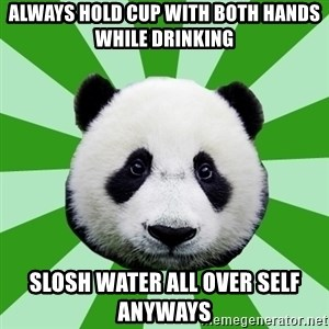 Dyspraxic Panda - always hold cup with both hands while drinking slosh water all over self anyways