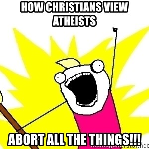 X ALL THE THINGS - how christians view atheists abort all the things!!!