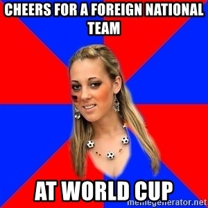 Idiot Female Football Fan - Cheers for a foreign national team at world cup