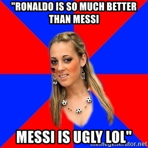 "Idiot Female Football Fan - ""Ronaldo is so much better than messi messi is ugly lol"""