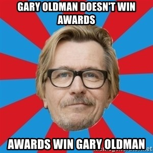 g. oldman - gary oldman doesn't win awards awards win gary oldman