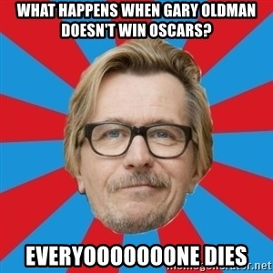 g. oldman - what happens when gary oldman doesn't win oscars? everyooooooone dies