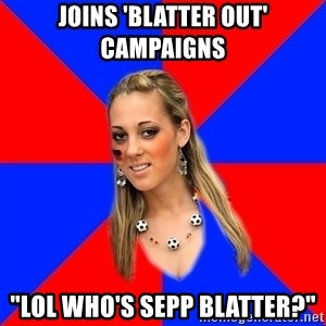 "Idiot Female Football Fan - Joins 'blatter out' campaigns ""lol who's sepp blatter?"""