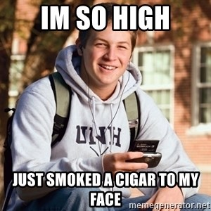 nice college kid - im so high just smoked a cigar to my face