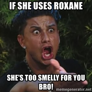 Pauly D - If she uses roxane she's too smelly for you bro!