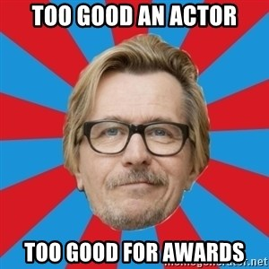 g. oldman - too good an actor too good for awards