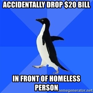 Socially Awkward Penguin - accidentally drop $20 bill in front of homeless person