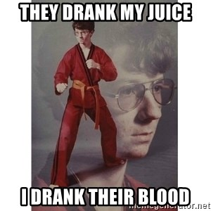 Karate Kid - THEY DRANK MY JUICE I DRANK THEIR BLOOD
