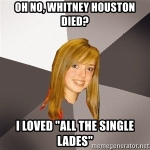 "Musically Oblivious 8th Grader - Oh no, Whitney Houston died? I loved ""All The single lades"""