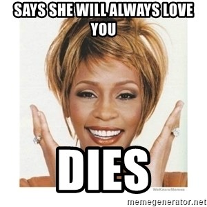 Whitney Houston - Says she will always love you dies