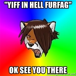 Advice Furry - ''Yiff in hell furfag'' ok See you there