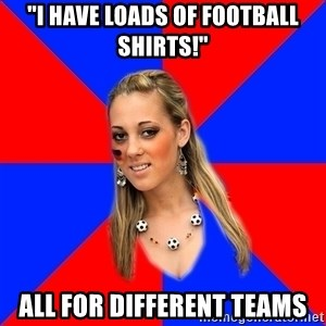 "Idiot Female Football Fan - ""I have loads of football shirts!"" all for different teams"