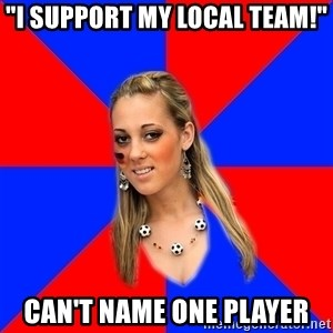 "Idiot Female Football Fan - ""I support my local team!"" can't name one player"