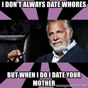 The Most Interesting Man - I don't always date whores But when I do I date your mother