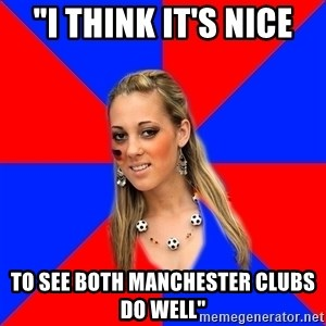"Idiot Female Football Fan - ""I think it's nice to see both manchester clubs do well"""